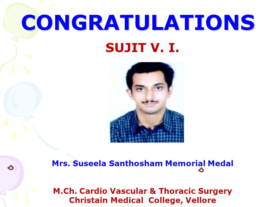 CONGRATULATIONS SUJIT V. I. Mrs. Suseela Santhosham Memorial Medal M.Ch. Cardio Vascular & Thoracic Surgery Christain Medical College, Vellore