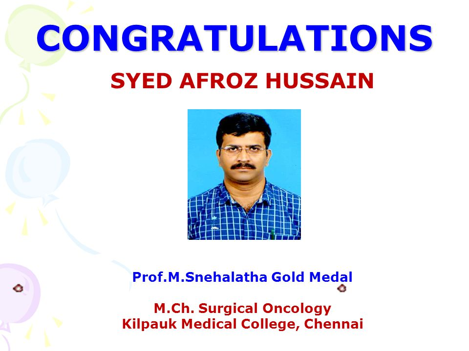 CONGRATULATIONS SYED AFROZ HUSSAIN Prof.M.Snehalatha Gold Medal M.Ch. Surgical Oncology Kilpauk Medical College, Chennai