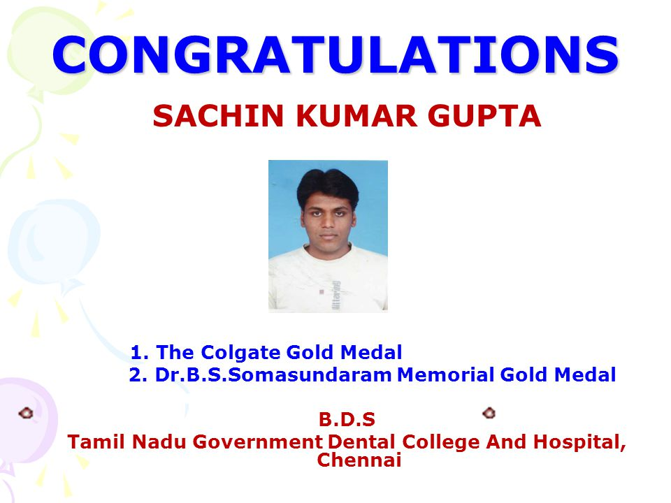 CONGRATULATIONS SACHIN KUMAR GUPTA 1. The Colgate Gold Medal 2. Dr.B.S.Somasundaram Memorial Gold Medal B.D.S Tamil Nadu Government Dental College And