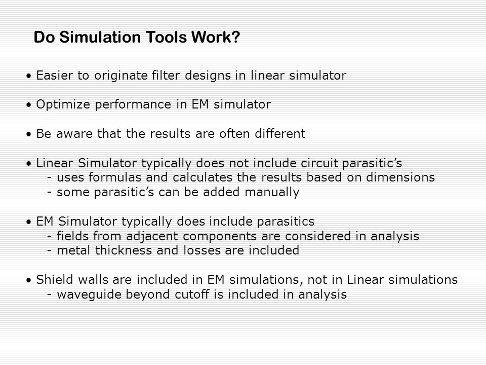 Easier to originate filter designs in linear simulator Optimize performance in EM simulator Be aware that the results are often different Linear Simulator typically does not include circuit parasitics - uses formulas and calculates the results based on dimensions - some parasitics can be added manually EM Simulator typically does include parasitics - fields from adjacent components are considered in analysis - metal thickness and losses are included Shield walls are included in EM simulations, not in Linear simulations - waveguide beyond cutoff is included in analysis Do Simulation Tools Work?