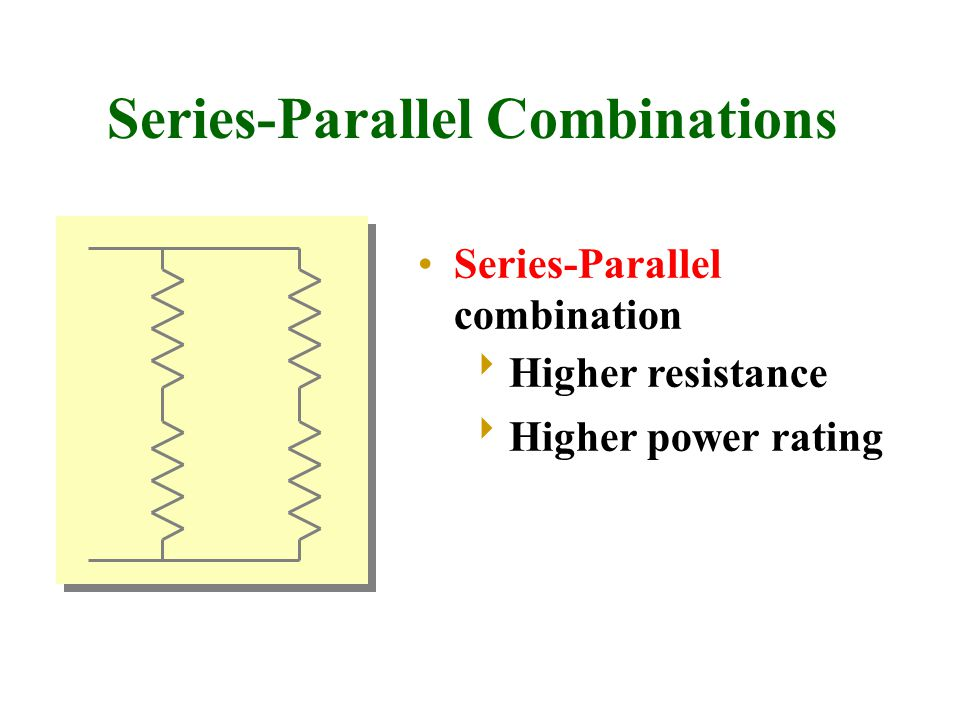 Series-Parallel Combinations Series-Parallel combination Higher resistance Higher power rating