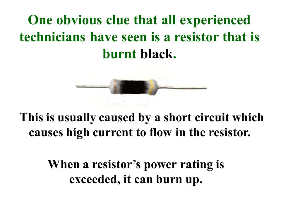 One obvious clue that all experienced technicians have seen is a resistor that is burnt black.