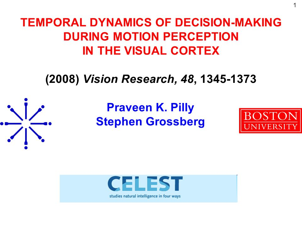 1 TEMPORAL DYNAMICS OF DECISION-MAKING DURING MOTION PERCEPTION IN THE VISUAL CORTEX (2008) Vision Research, 48, 1345-1373 Praveen K. Pilly Stephen Gr