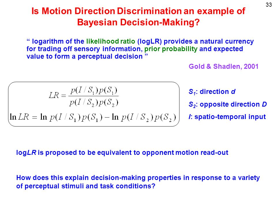 33 Is Motion Direction Discrimination an example of Bayesian Decision-Making? logarithm of the likelihood ratio (logLR) provides a natural currency fo