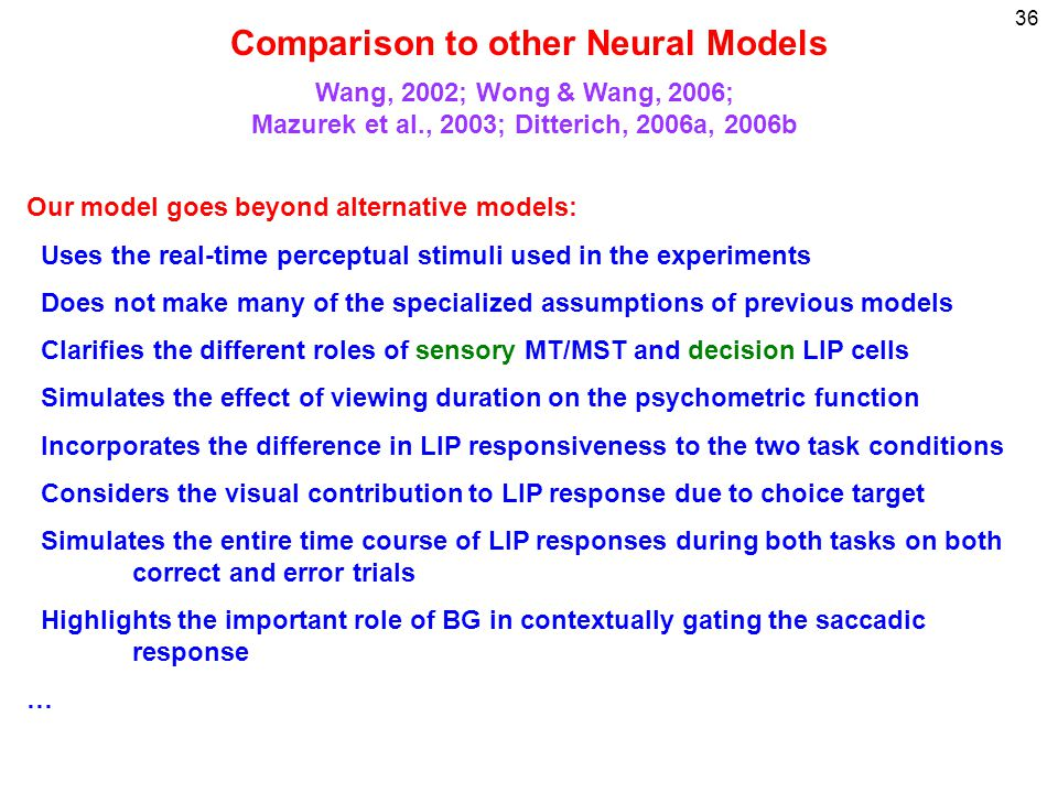 36 Wang, 2002; Wong & Wang, 2006; Mazurek et al., 2003; Ditterich, 2006a, 2006b Comparison to other Neural Models Our model goes beyond alternative models: Uses the real-time perceptual stimuli used in the experiments Does not make many of the specialized assumptions of previous models Clarifies the different roles of sensory MT/MST and decision LIP cells Simulates the effect of viewing duration on the psychometric function Incorporates the difference in LIP responsiveness to the two task conditions Considers the visual contribution to LIP response due to choice target Simulates the entire time course of LIP responses during both tasks on both correct and error trials Highlights the important role of BG in contextually gating the saccadic response …