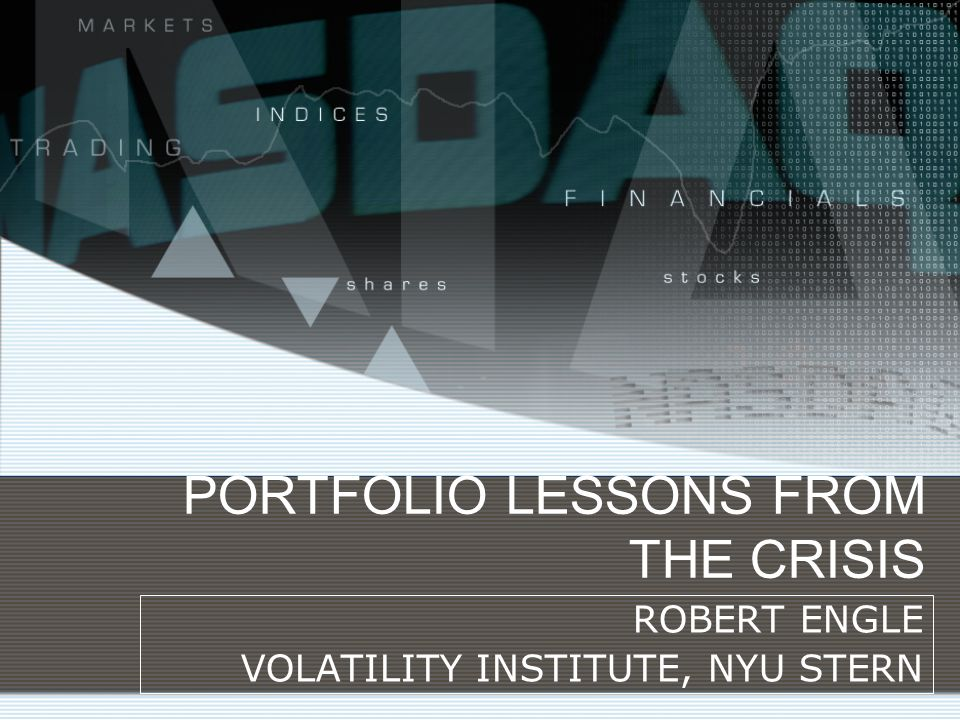 PORTFOLIO LESSONS FROM THE CRISIS ROBERT ENGLE VOLATILITY INSTITUTE, NYU STERN