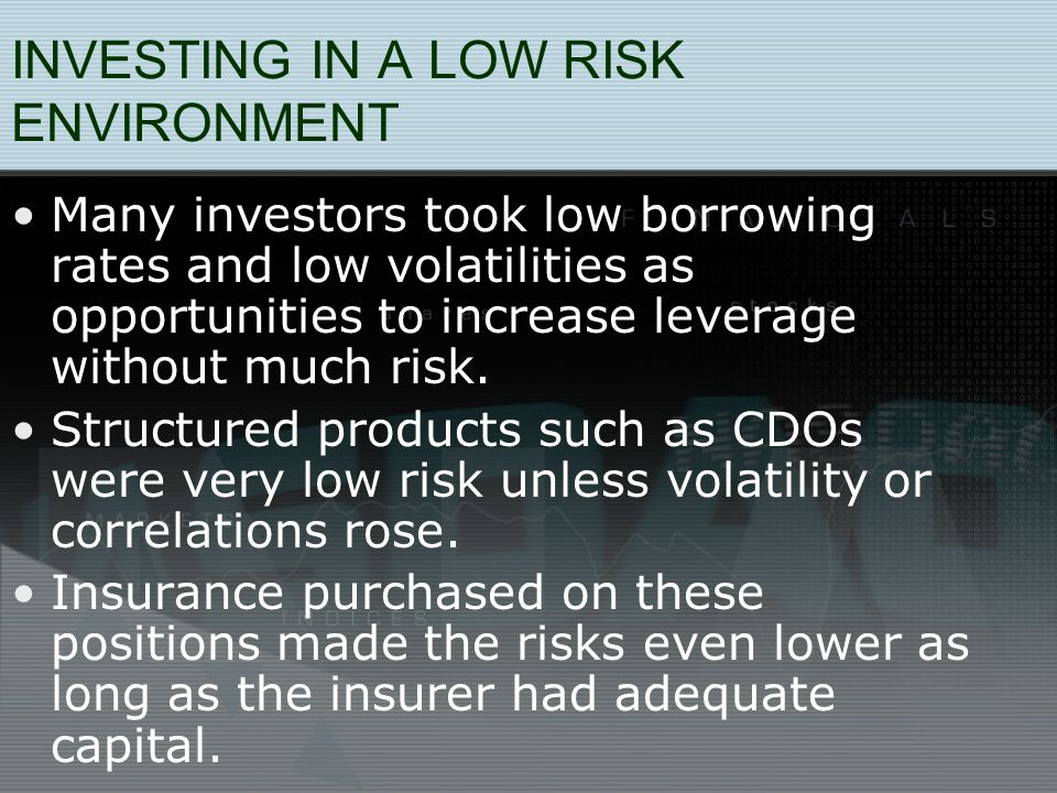 INVESTING IN A LOW RISK ENVIRONMENT Many investors took low borrowing rates and low volatilities as opportunities to increase leverage without much risk.