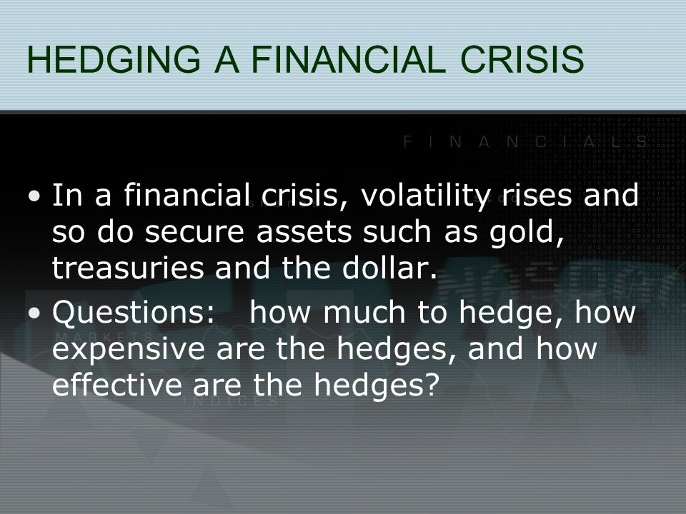 HEDGING A FINANCIAL CRISIS In a financial crisis, volatility rises and so do secure assets such as gold, treasuries and the dollar.
