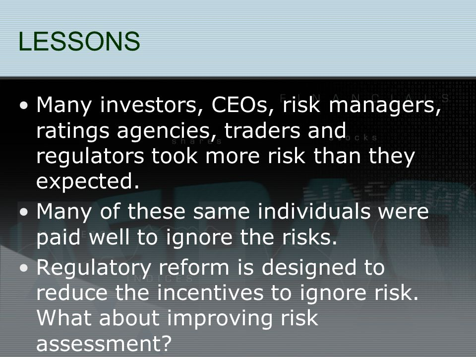 LESSONS Many investors, CEOs, risk managers, ratings agencies, traders and regulators took more risk than they expected.