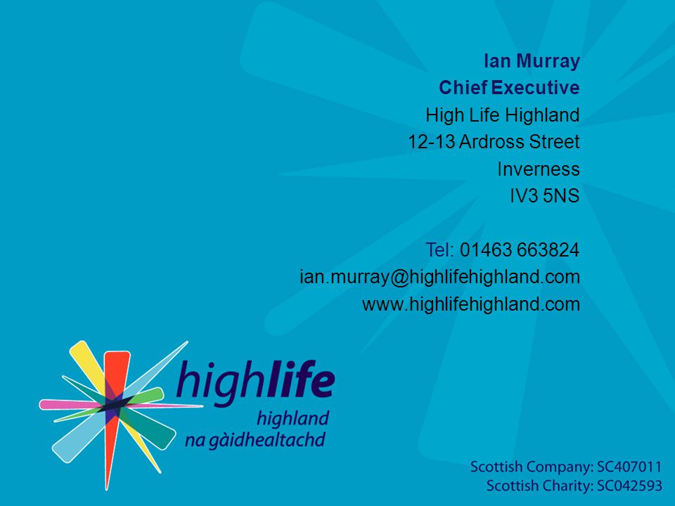 Ian Murray Chief Executive High Life Highland 12-13 Ardross Street Inverness IV3 5NS Tel: 01463 663824 ian.murray@highlifehighland.com www.highlifehighland.com