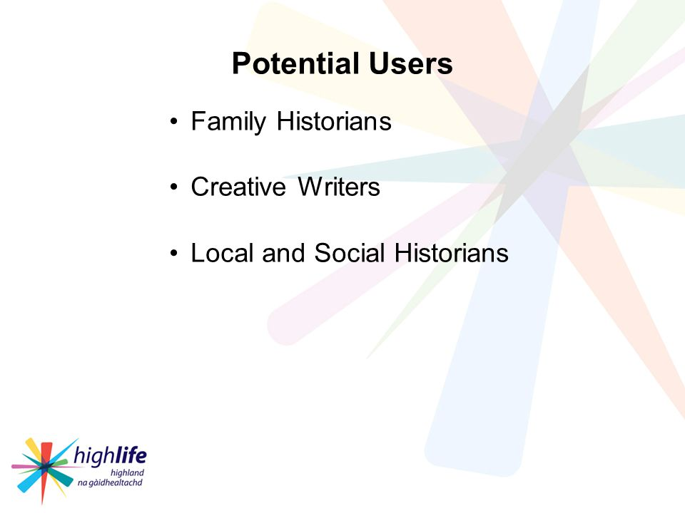Potential Users Family Historians Creative Writers Local and Social Historians