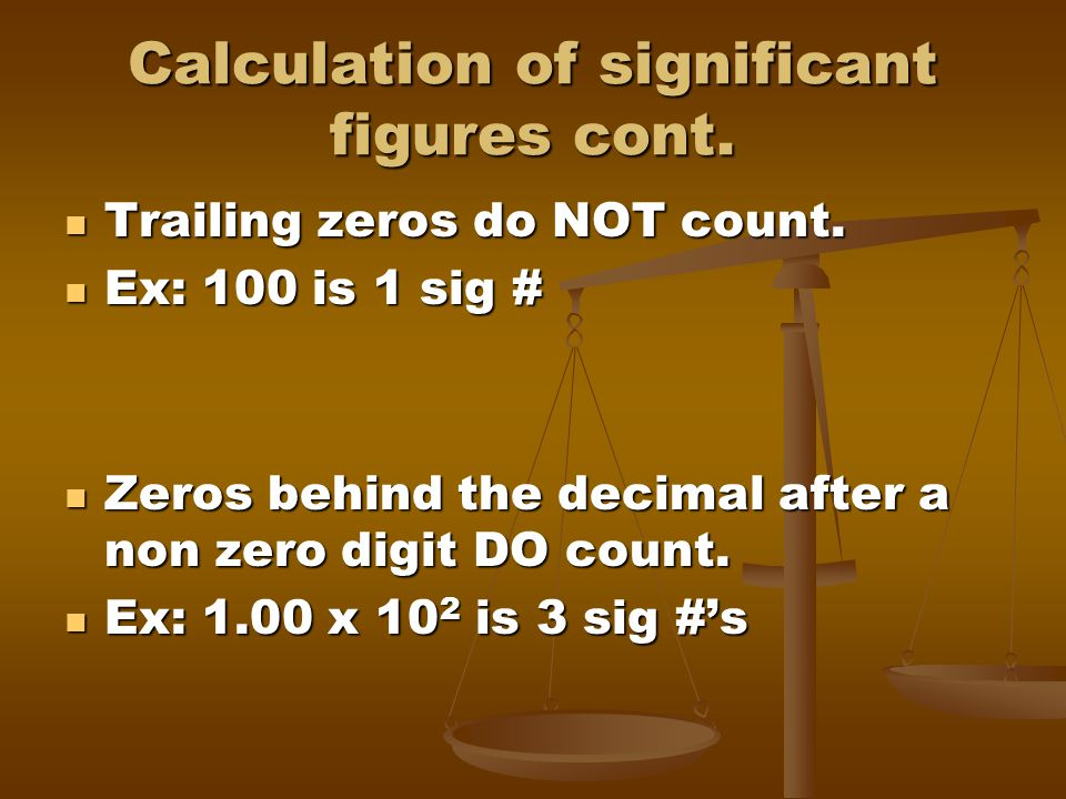 Calculation of significant figures cont. Trailing zeros do NOT count. Trailing zeros do NOT count. Ex: 100 is 1 sig # Ex: 100 is 1 sig # Zeros behind