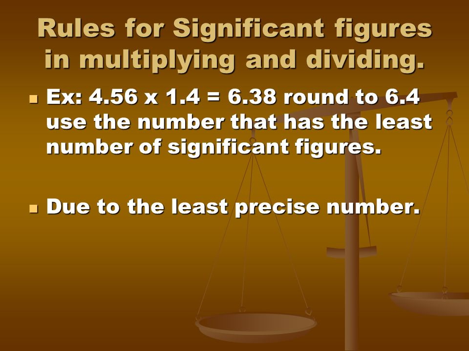 Rules for Significant figures in multiplying and dividing. Ex: 4.56 x 1.4 = 6.38 round to 6.4 use the number that has the least number of significant