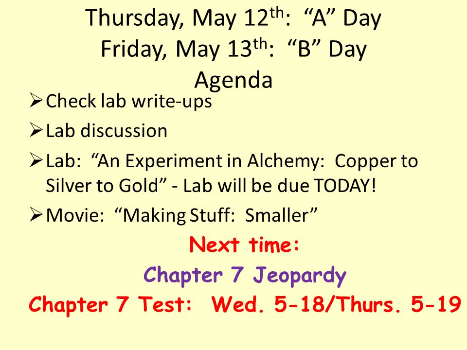 Thursday, May 12 th : A Day Friday, May 13 th : B Day Agenda Check lab write-ups Lab discussion Lab: An Experiment in Alchemy: Copper to Silver to Gold - Lab will be due TODAY.