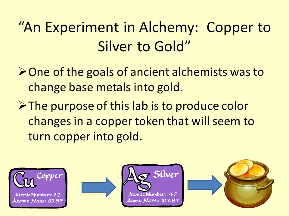 An Experiment in Alchemy: Copper to Silver to Gold One of the goals of ancient alchemists was to change base metals into gold.
