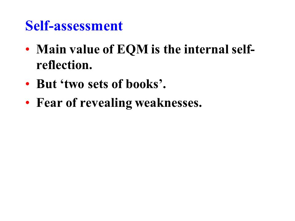 Self-assessment Main value of EQM is the internal self- reflection. But two sets of books. Fear of revealing weaknesses.