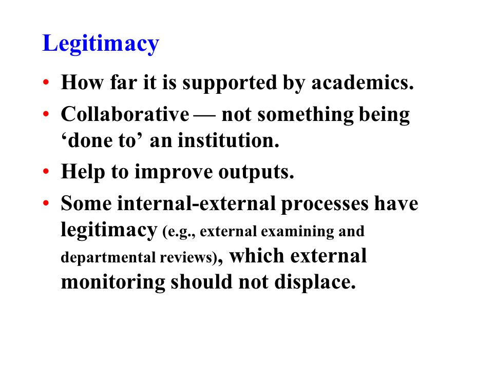 Legitimacy How far it is supported by academics. Collaborative not something being done to an institution. Help to improve outputs. Some internal-exte