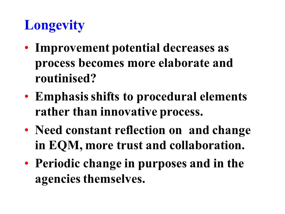 Longevity Improvement potential decreases as process becomes more elaborate and routinised? Emphasis shifts to procedural elements rather than innovat