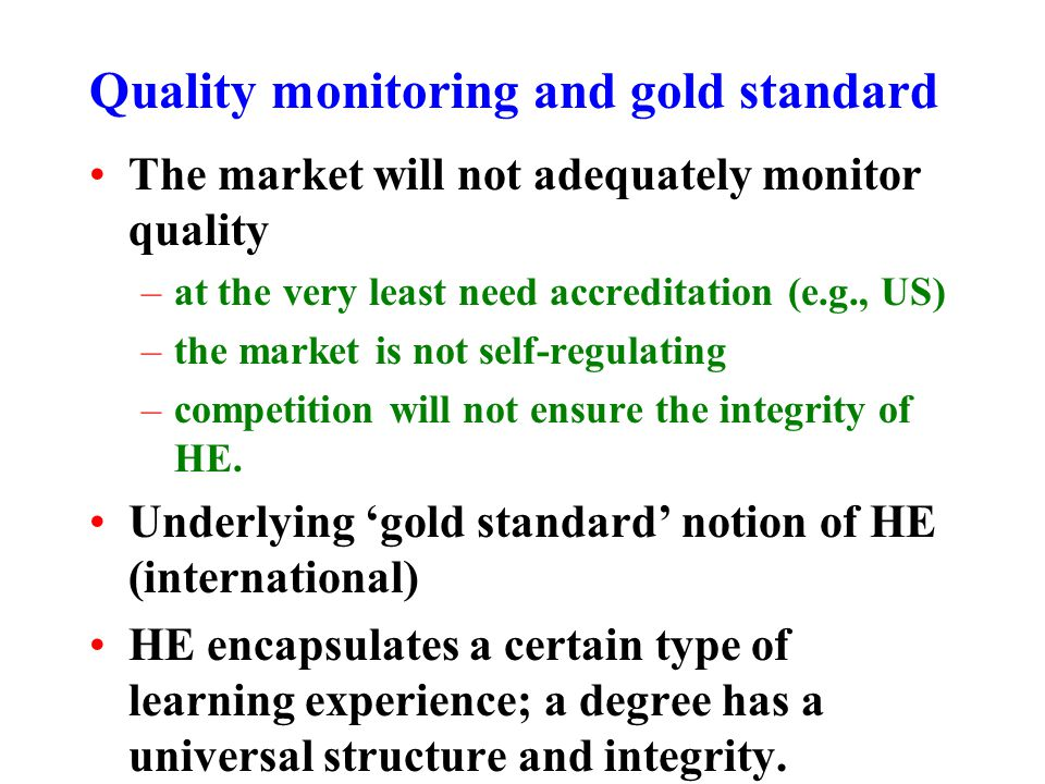 Quality monitoring and gold standard The market will not adequately monitor quality –at the very least need accreditation (e.g., US) –the market is not self-regulating –competition will not ensure the integrity of HE.