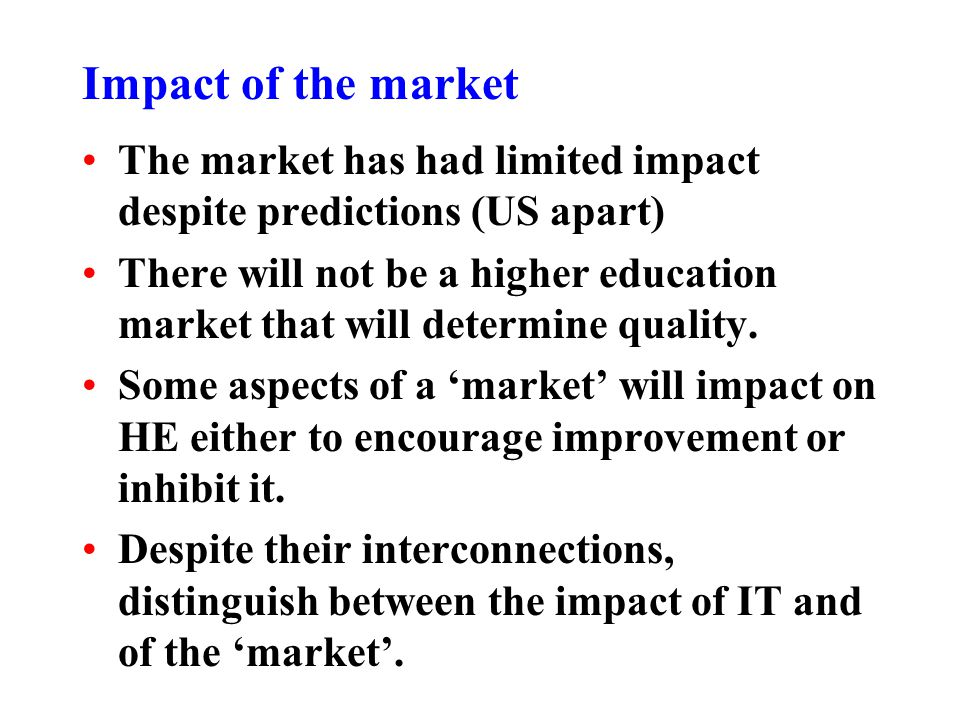 Impact of the market The market has had limited impact despite predictions (US apart) There will not be a higher education market that will determine quality.
