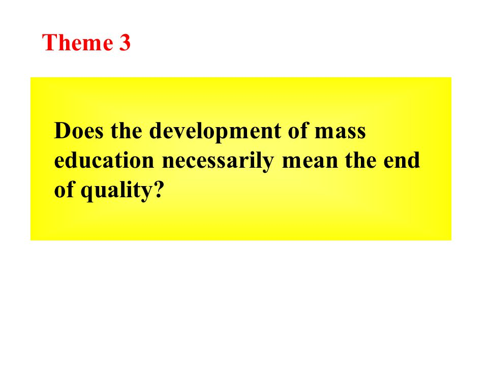 Theme 3 Does the development of mass education necessarily mean the end of quality