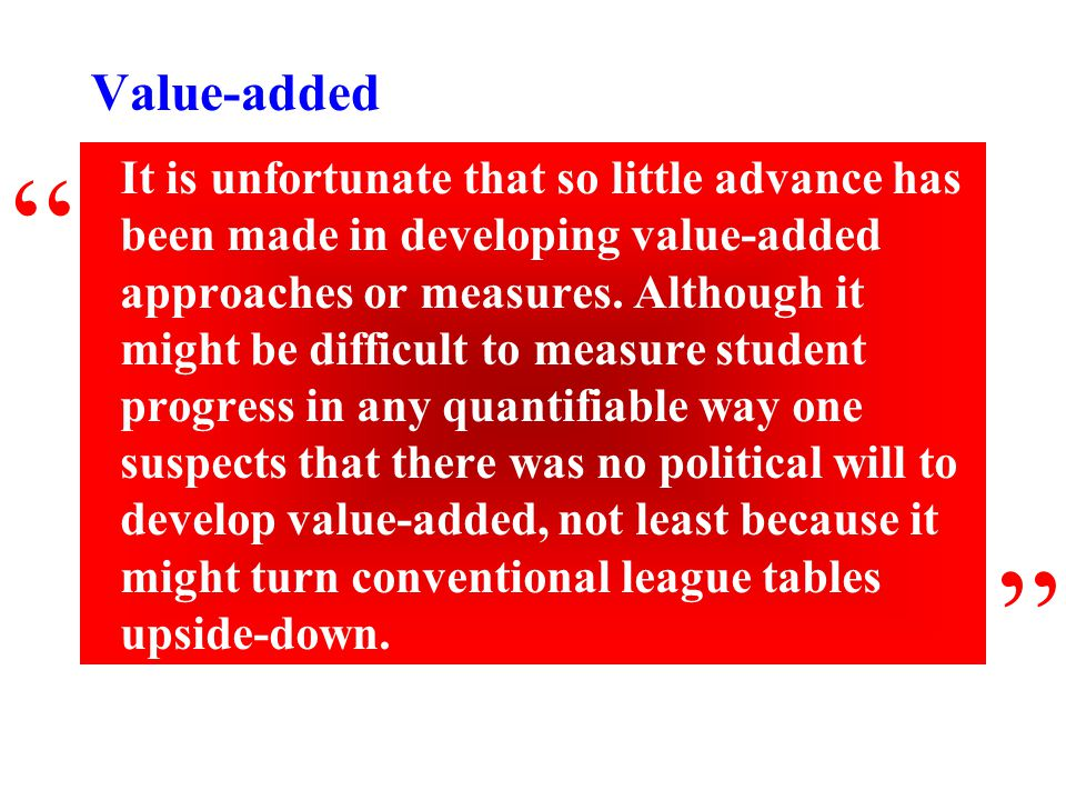 Value-added It is unfortunate that so little advance has been made in developing value-added approaches or measures. Although it might be difficult to