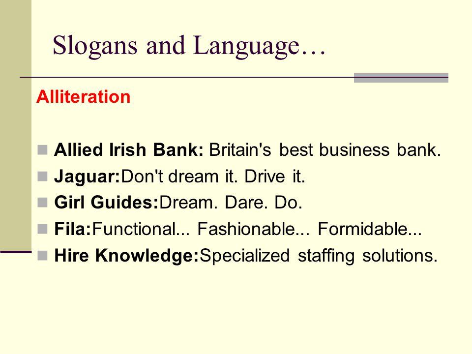Slogans and Language… Alliteration Allied Irish Bank: Britain's best business bank. Jaguar:Don't dream it. Drive it. Girl Guides:Dream. Dare. Do. Fila