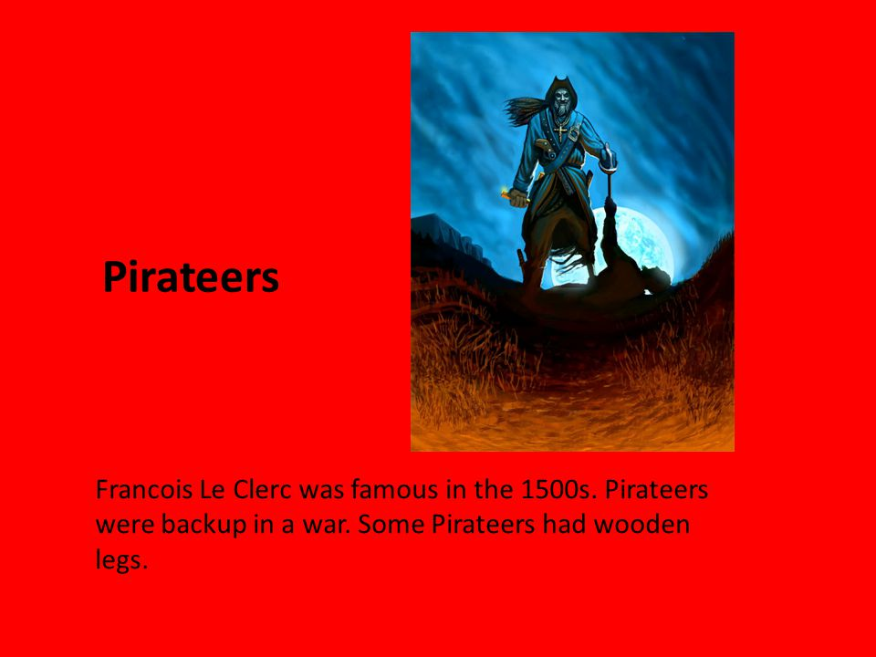 Pirateers Francois Le Clerc was famous in the 1500s.