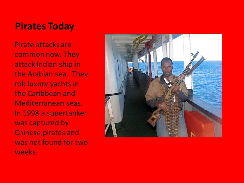 Pirates Today Pirate attacks are common now. They attack Indian ship in the Arabian sea.