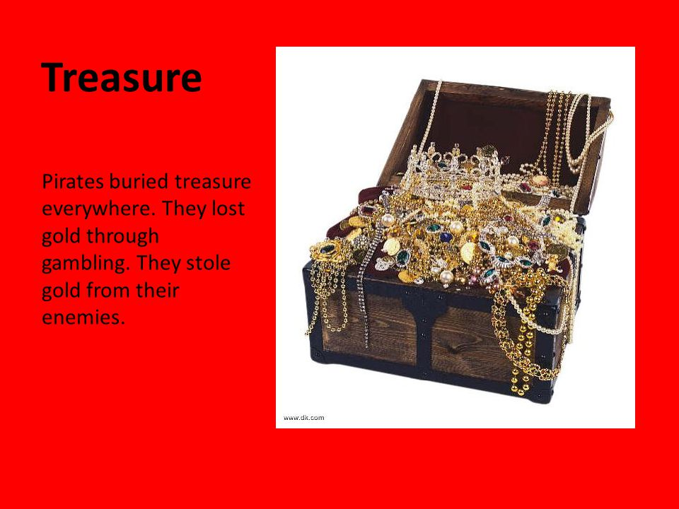 Treasure Pirates buried treasure everywhere. They lost gold through gambling.