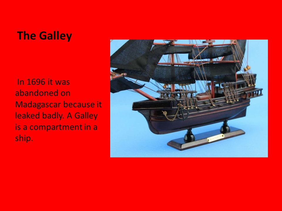 The Galley In 1696 it was abandoned on Madagascar because it leaked badly.