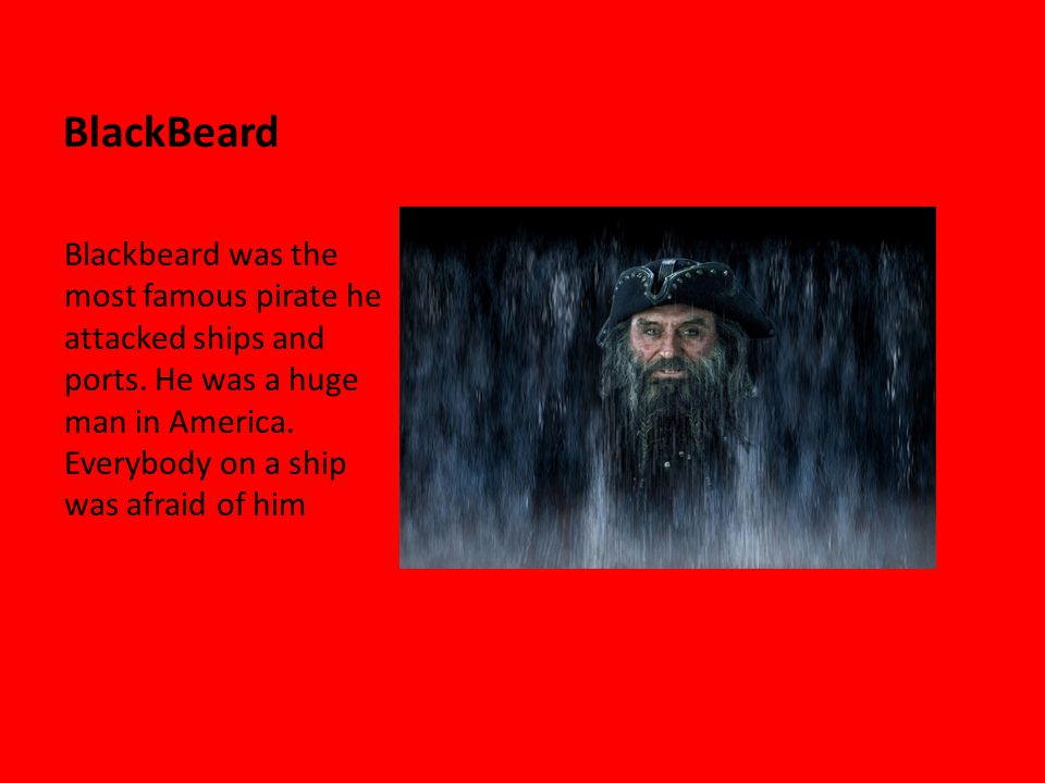 BlackBeard Blackbeard was the most famous pirate he attacked ships and ports.