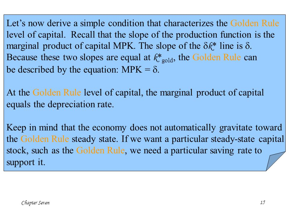 Chapter Seven15 Lets now derive a simple condition that characterizes the Golden Rule level of capital. Recall that the slope of the production functi