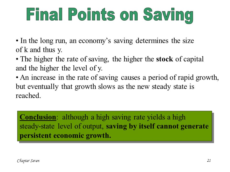 Chapter Seven21 In the long run, an economys saving determines the size of k and thus y. The higher the rate of saving, the higher the stock of capita