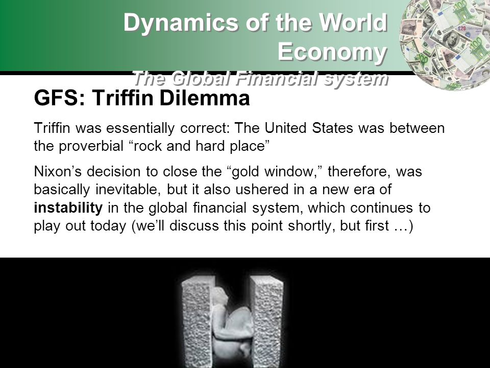 GFS: Triffin Dilemma Triffin was essentially correct: The United States was between the proverbial rock and hard place Nixons decision to close the go