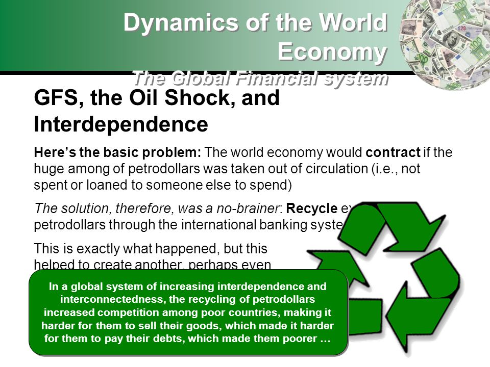 Dynamics of the World Economy The Global Financial system GFS, the Oil Shock, and Interdependence Heres the basic problem: The world economy would contract if the huge among of petrodollars was taken out of circulation (i.e., not spent or loaned to someone else to spend) The solution, therefore, was a no-brainer: Recycle excess petrodollars through the international banking system This is exactly what happened, but this helped to create another, perhaps even more serious problems … In a global system of increasing interdependence and interconnectedness, the recycling of petrodollars increased competition among poor countries, making it harder for them to sell their goods, which made it harder for them to pay their debts, which made them poorer …