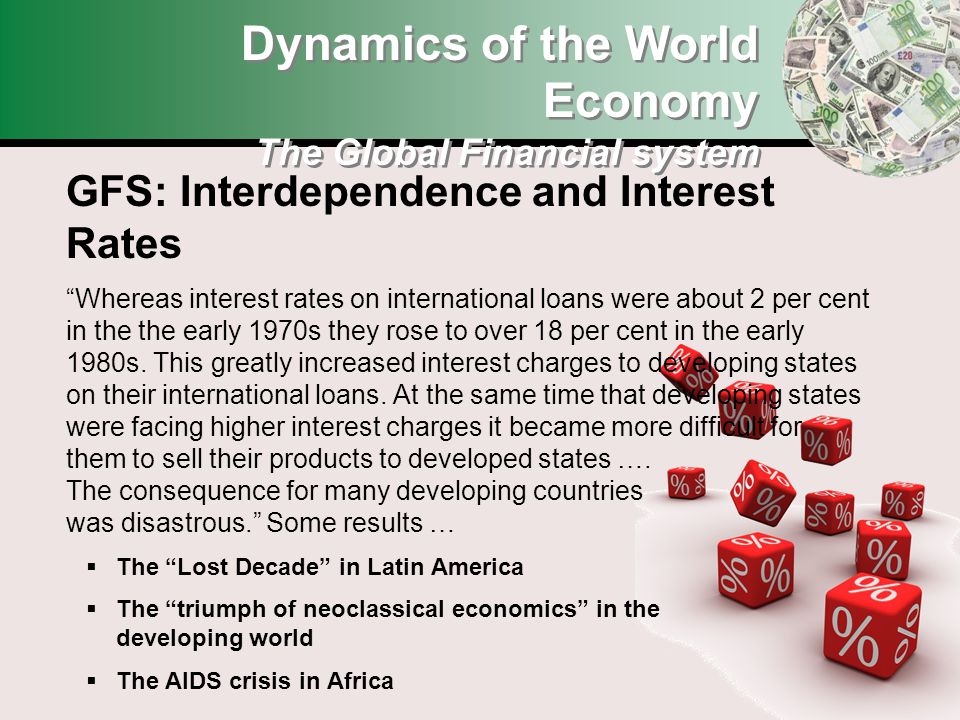 Dynamics of the World Economy The Global Financial system GFS: Interdependence and Interest Rates Whereas interest rates on international loans were about 2 per cent in the early 1970s they rose to over 18 per cent in the early 1980s.