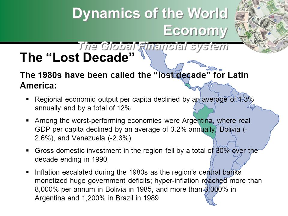 Dynamics of the World Economy The Global Financial system The Lost Decade The 1980s have been called the lost decade for Latin America: Regional economic output per capita declined by an average of 1.3% annually and by a total of 12% Among the worst-performing economies were Argentina, where real GDP per capita declined by an average of 3.2% annually, Bolivia (-(- 2.6%), and Venezuela (-2.3%) Gross domestic investment in the region fell by a total of 30% over the decade ending in 1990 Inflation escalated during the 1980s as the region s central banks monetized huge government deficits; hyper-inflation reached more than 8,000% per annum in Bolivia in 1985, and more than 3,000% in Argentina and 1,200% in Brazil in 1989