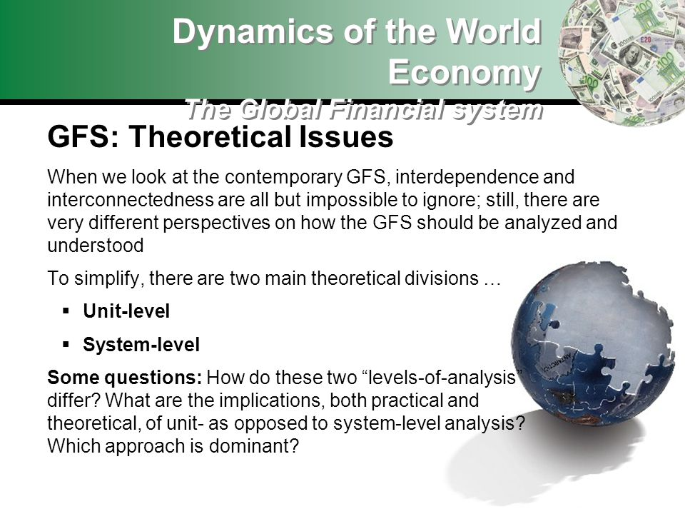 Dynamics of the World Economy The Global Financial system GFS: Theoretical Issues When we look at the contemporary GFS, interdependence and interconnectedness are all but impossible to ignore; still, there are very different perspectives on how the GFS should be analyzed and understood To simplify, there are two main theoretical divisions … Unit-level System-level Some questions: How do these two levels-of-analysis differ.