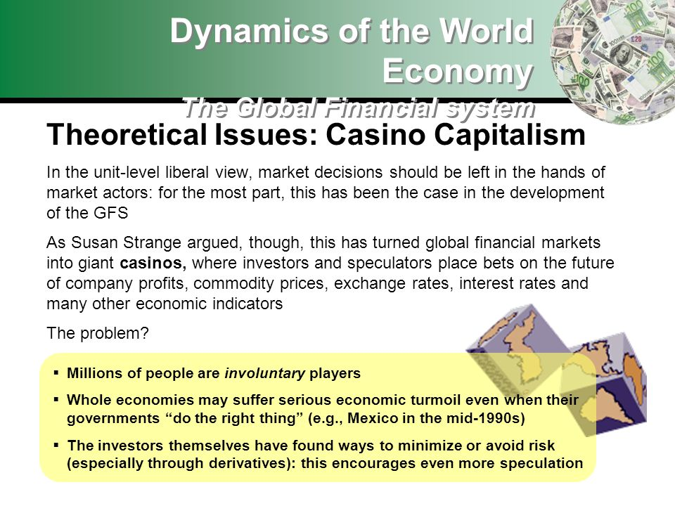 Dynamics of the World Economy The Global Financial system Theoretical Issues: Casino Capitalism In the unit-level liberal view, market decisions should be left in the hands of market actors: for the most part, this has been the case in the development of the GFS As Susan Strange argued, though, this has turned global financial markets into giant casinos, where investors and speculators place bets on the future of company profits, commodity prices, exchange rates, interest rates and many other economic indicators The problem.