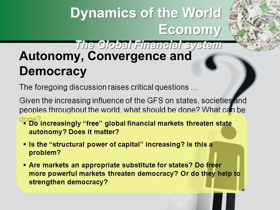 Dynamics of the World Economy The Global Financial system Autonomy, Convergence and Democracy The foregoing discussion raises critical questions … Given the increasing influence of the GFS on states, societies and peoples throughout the world, what should be done.
