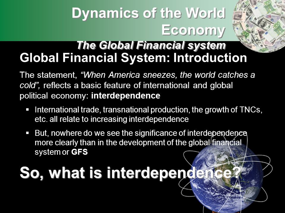 Global Financial System: Introduction The statement, When America sneezes, the world catches a cold, reflects a basic feature of international and glo