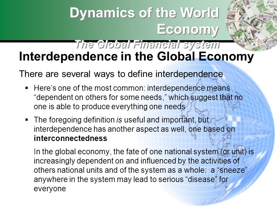 Interdependence in the Global Economy There are several ways to define interdependence Heres one of the most common: interdependence means dependent o