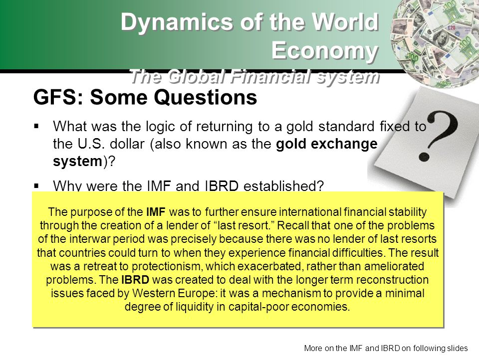 GFS: Some Questions What was the logic of returning to a gold standard fixed to the U.S. dollar (also known as the gold exchange system)? Why were the