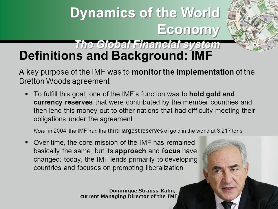 Definitions and Background: IMF A key purpose of the IMF was to monitor the implementation of the Bretton Woods agreement To fulfill this goal, one of the IMFs function was to hold gold and currency reserves that were contributed by the member countries and then lend this money out to other nations that had difficulty meeting their obligations under the agreement Note: in 2004, the IMF had the third largest reserves of gold in the world at 3,217 tons Over time, the core mission of the IMF has remained basically the same, but its approach and focus have changed: today, the IMF lends primarily to developing countries and focuses on promoting liberalization Dynamics of the World Economy The Global Financial system Dominique Strauss-Kahn, current Managing Director of the IMF