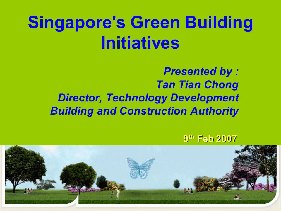 Presented by : Tan Tian Chong Director, Technology Development Building and Construction Authority Singapore s Green Building Initiatives 9 th Feb 2007