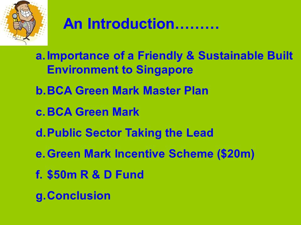 a.Importance of a Friendly & Sustainable Built Environment to Singapore b.BCA Green Mark Master Plan c.BCA Green Mark d.Public Sector Taking the Lead e.Green Mark Incentive Scheme ($20m) f.$50m R & D Fund g.Conclusion An Introduction………