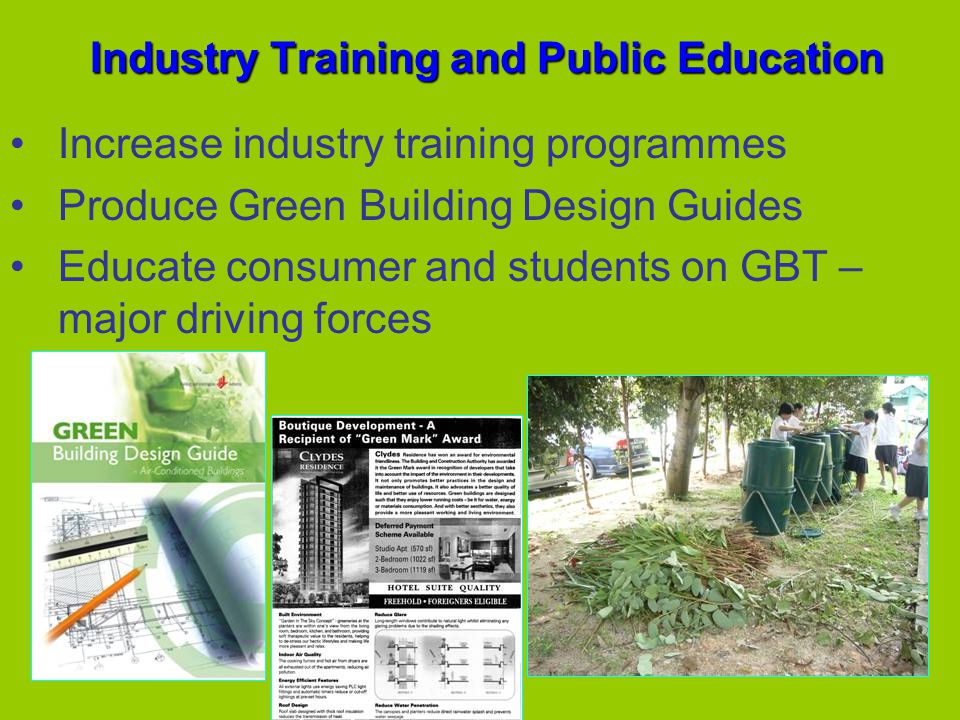 Industry Training and Public Education Increase industry training programmes Produce Green Building Design Guides Educate consumer and students on GBT – major driving forces