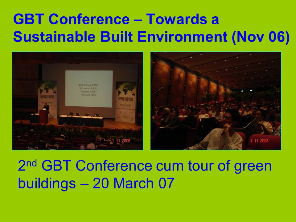 GBT Conference – Towards a Sustainable Built Environment (Nov 06) 2 nd GBT Conference cum tour of green buildings – 20 March 07