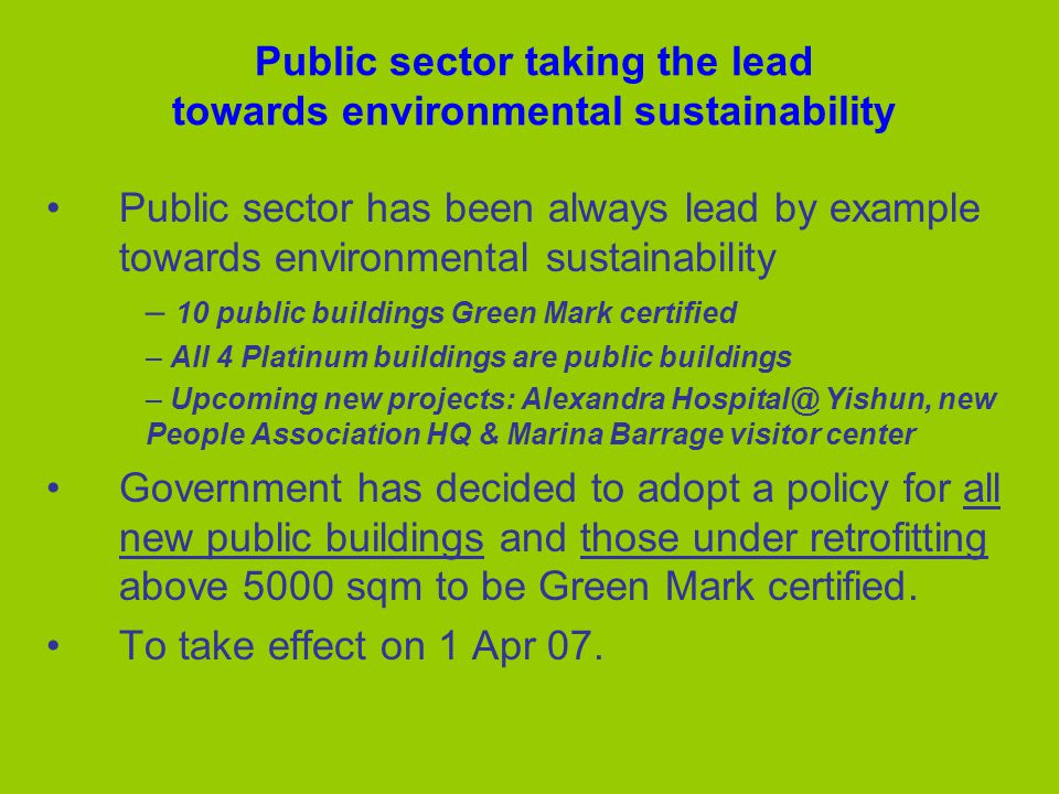 Public sector taking the lead towards environmental sustainability Public sector has been always lead by example towards environmental sustainability – 10 public buildings Green Mark certified – All 4 Platinum buildings are public buildings – Upcoming new projects: Alexandra Yishun, new People Association HQ & Marina Barrage visitor center Government has decided to adopt a policy for all new public buildings and those under retrofitting above 5000 sqm to be Green Mark certified.